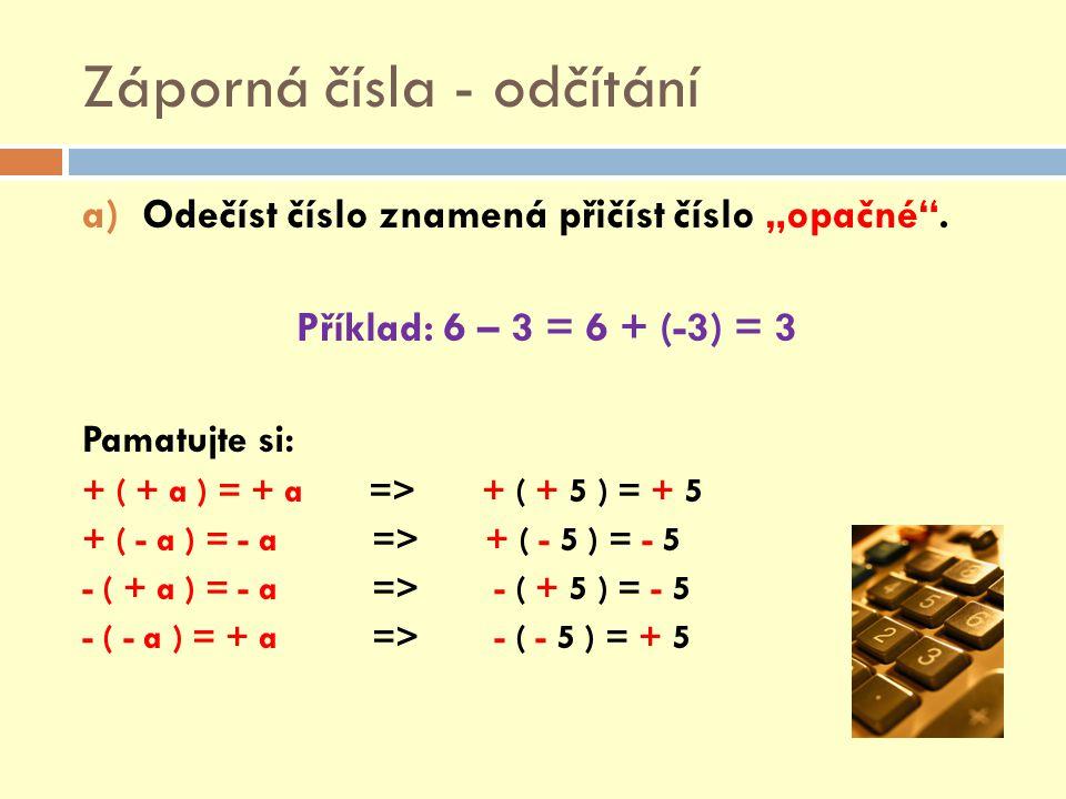 """Záporná čísla - odčítání a)Odečíst číslo znamená přičíst číslo """"opačné"""". Příklad: 6 – 3 = 6 + (-3) = 3 Pamatujte si: + ( + a ) = + a => + ( + 5 ) = +"""