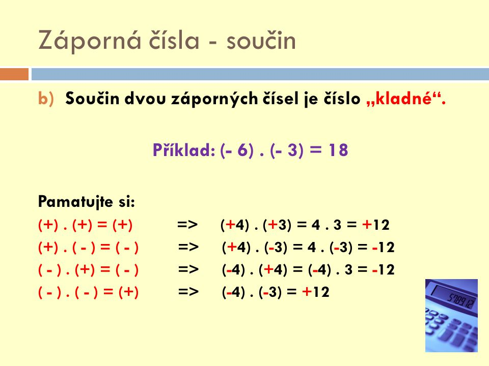"""Záporná čísla - součin b)Součin dvou záporných čísel je číslo """"kladné"""". Příklad: (- 6). (- 3) = 18 Pamatujte si: (+). (+) = (+) => (+4). (+3) = 4. 3 ="""