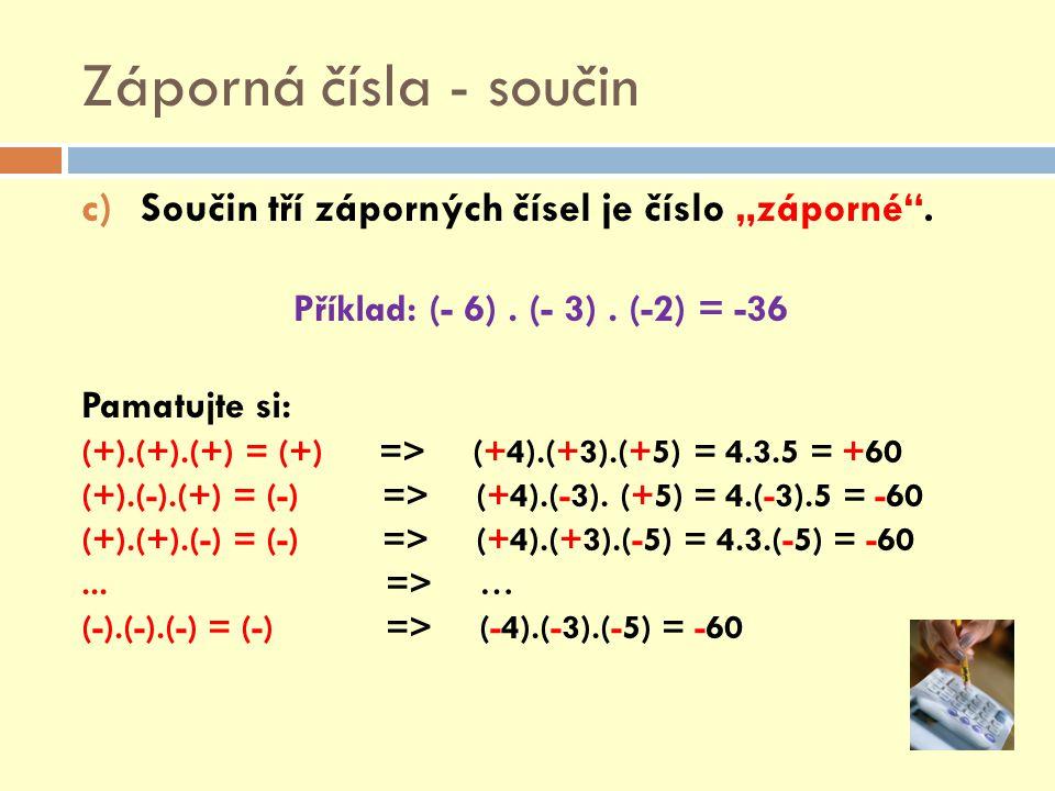 """Záporná čísla - součin c)Součin tří záporných čísel je číslo """"záporné"""". Příklad: (- 6). (- 3). (-2) = -36 Pamatujte si: (+).(+).(+) = (+) => (+4).(+3)"""