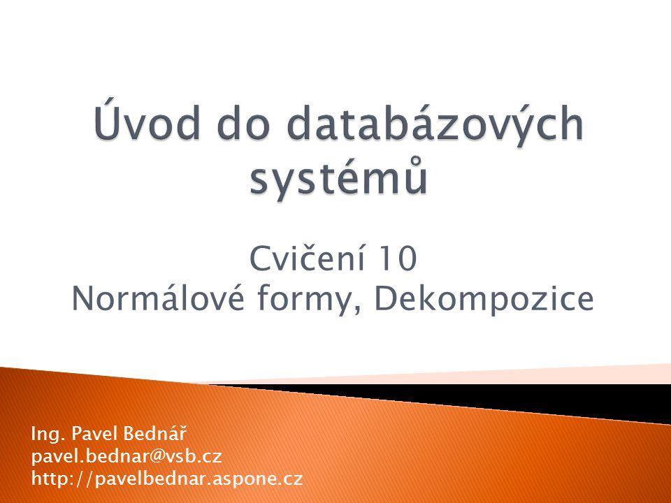 Cvičení 10 Normálové formy, Dekompozice Ing. Pavel Bednář pavel.bednar@vsb.cz http://pavelbednar.aspone.cz