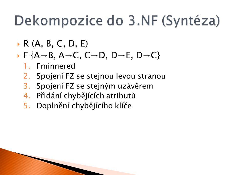  R (A, B, C, D, E)  F {A→B, A→C, C→D, D→E, D→C} 1.Fminnered 2.Spojení FZ se stejnou levou stranou 3.Spojení FZ se stejným uzávěrem 4.Přidání chybějí