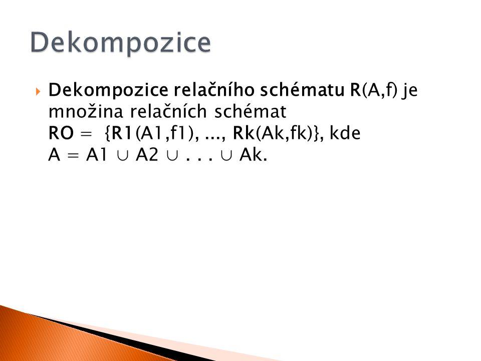  Dekompozice relačního schématu R(A,f) je množina relačních schémat RO = {R1(A1,f1),..., Rk(Ak,fk)}, kde A = A1 ∪ A2 ∪... ∪ Ak.