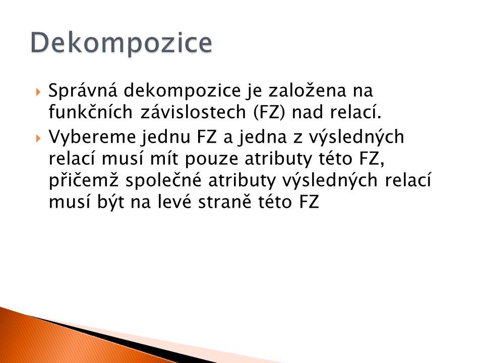  Správná dekompozice je založena na funkčních závislostech (FZ) nad relací.  Vybereme jednu FZ a jedna z výsledných relací musí mít pouze atributy t