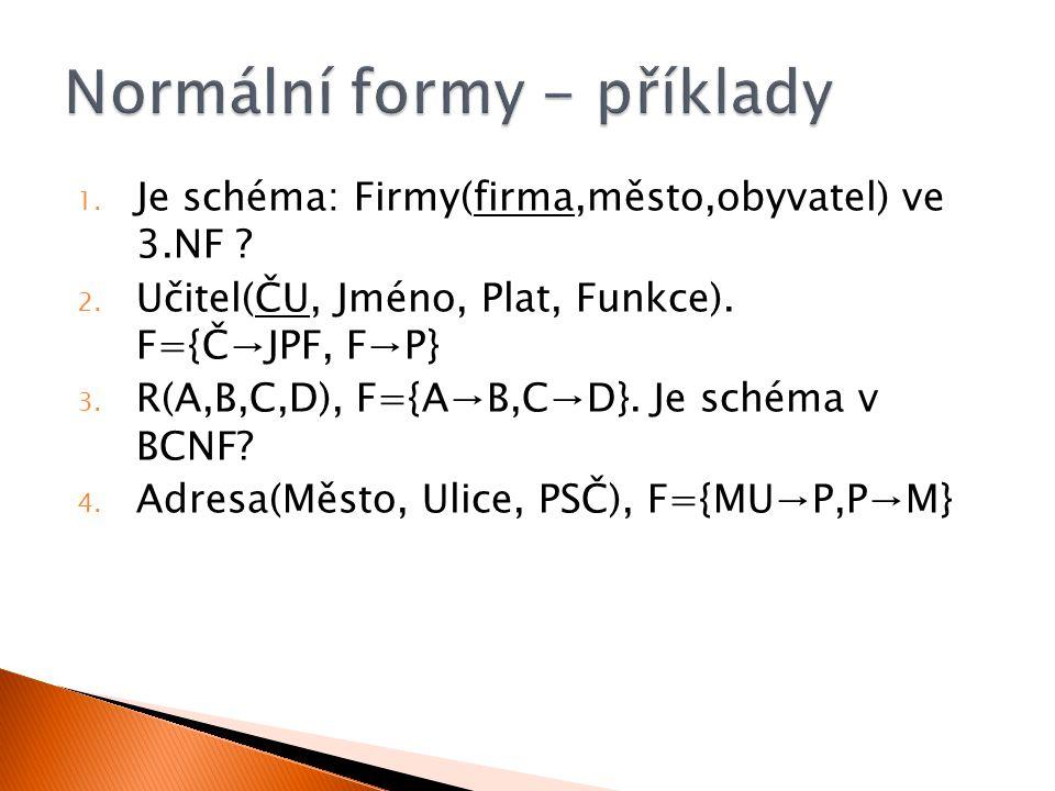 1. Je schéma: Firmy(firma,město,obyvatel) ve 3.NF ? 2. Učitel(ČU, Jméno, Plat, Funkce). F={Č→JPF, F→P} 3. R(A,B,C,D), F={A→B,C→D}. Je schéma v BCNF? 4