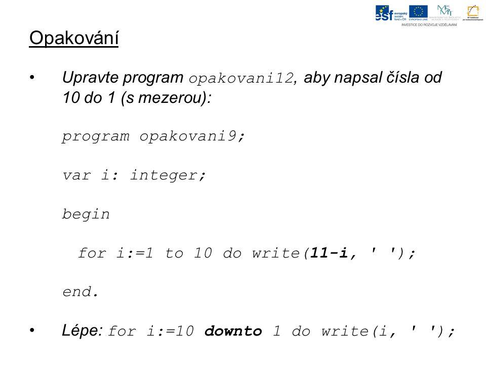 Opakování Upravte program opakovani12, aby napsal čísla od 10 do 1 (s mezerou): program opakovani9; var i: integer; begin for i:=1 to 10 do write(11-i
