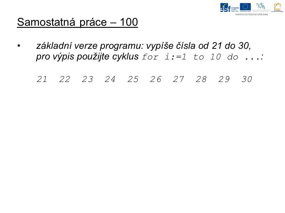 Samostatná práce – 100 základní verze programu: vypíše čísla od 21 do 30, pro výpis použijte cyklus for i:=1 to 10 do... : 21 22 23 24 25 26 27 28 29