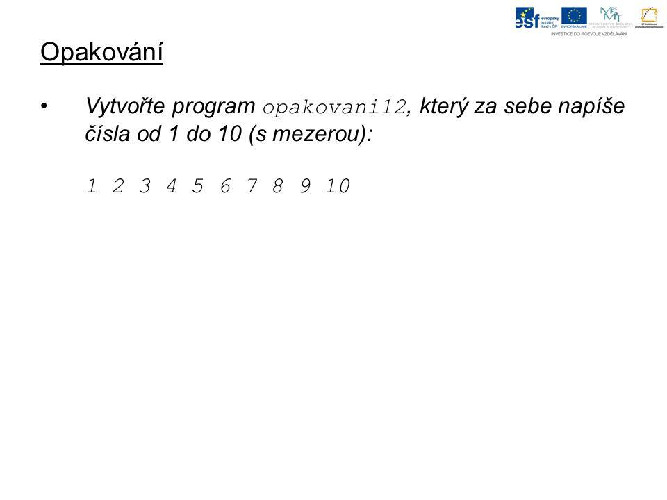 Opakování Vytvořte program opakovani12, který za sebe napíše čísla od 1 do 10 (s mezerou): 1 2 3 4 5 6 7 8 9 10