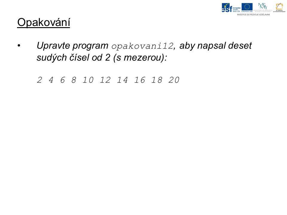 Opakování Upravte program opakovani12, aby napsal deset sudých čísel od 2 (s mezerou): 2 4 6 8 10 12 14 16 18 20