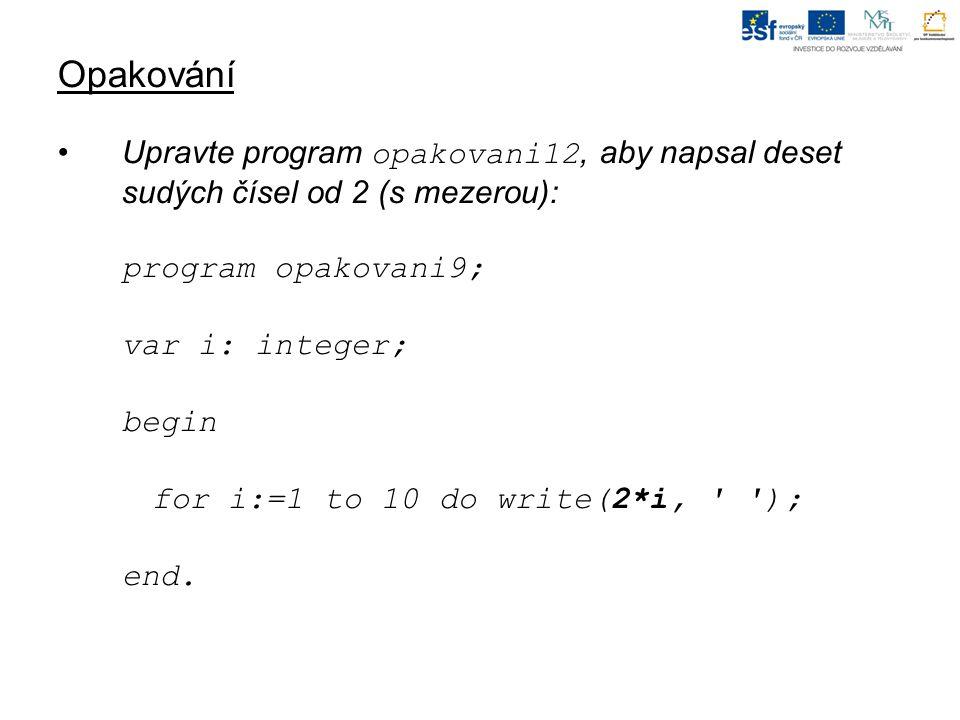 Opakování Upravte program opakovani12, aby napsal deset sudých čísel od 2 (s mezerou): program opakovani9; var i: integer; begin for i:=1 to 10 do wri