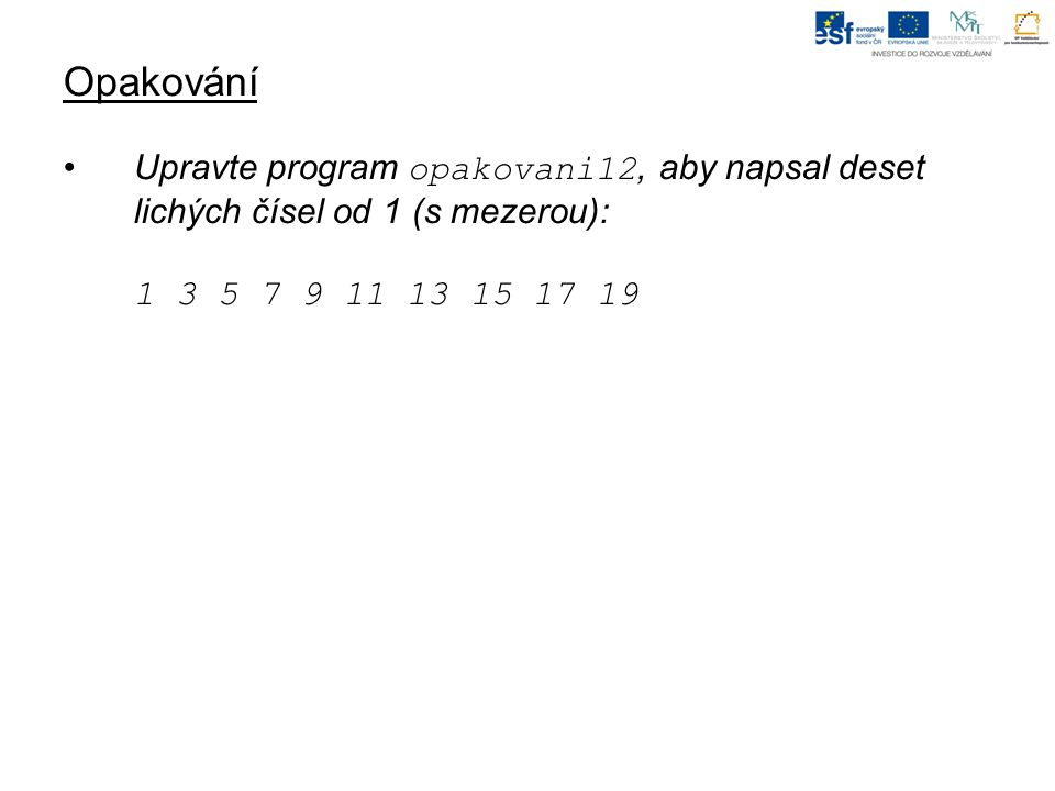 Opakování Upravte program opakovani12, aby napsal deset lichých čísel od 1 (s mezerou): 1 3 5 7 9 11 13 15 17 19