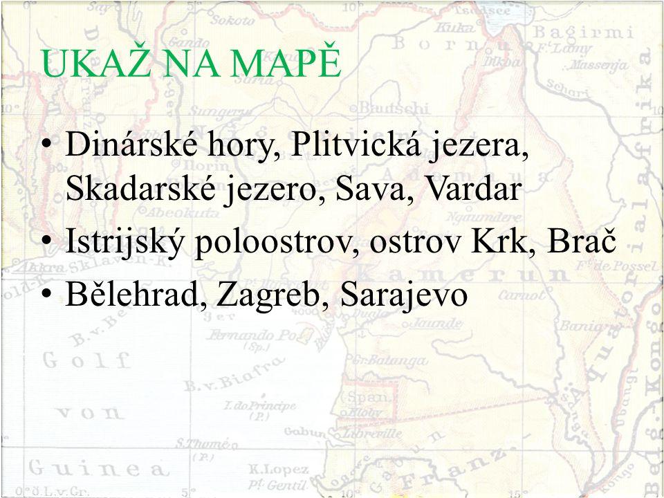 UKAŽ NA MAPĚ Dinárské hory, Plitvická jezera, Skadarské jezero, Sava, Vardar Istrijský poloostrov, ostrov Krk, Brač Bělehrad, Zagreb, Sarajevo