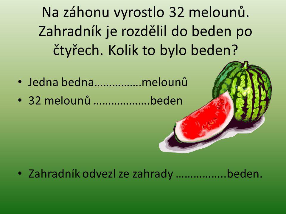 Na záhonu vyrostlo 32 melounů. Zahradník je rozdělil do beden po čtyřech. Kolik to bylo beden? Jedna bedna…………….melounů 32 melounů ……………….beden Zahrad