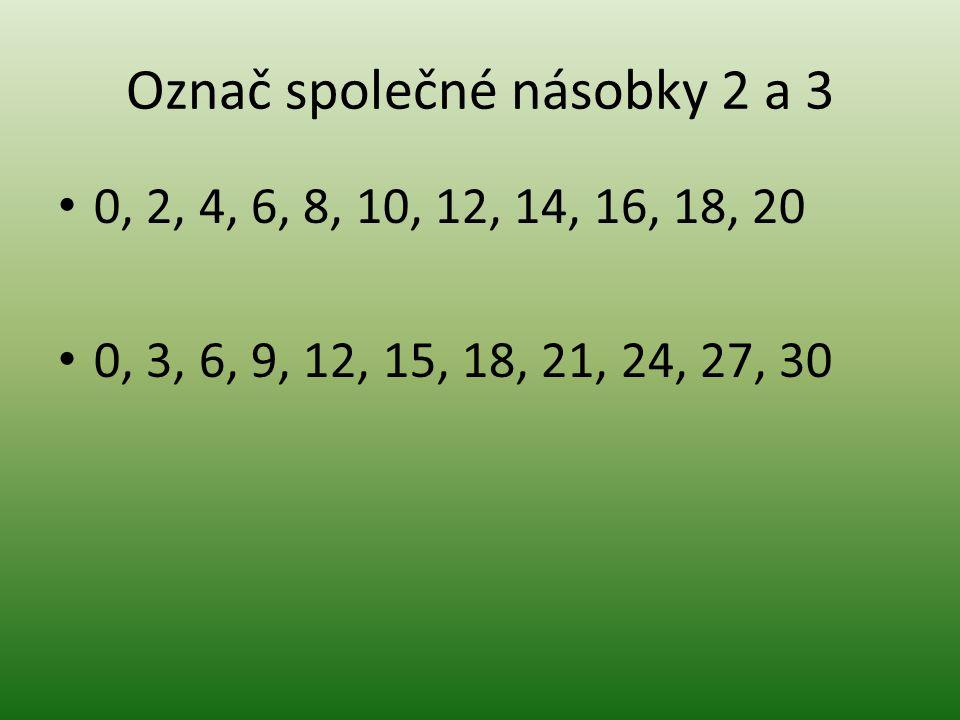Označ společné násobky 2 a 3 0, 2, 4, 6, 8, 10, 12, 14, 16, 18, 20 0, 3, 6, 9, 12, 15, 18, 21, 24, 27, 30