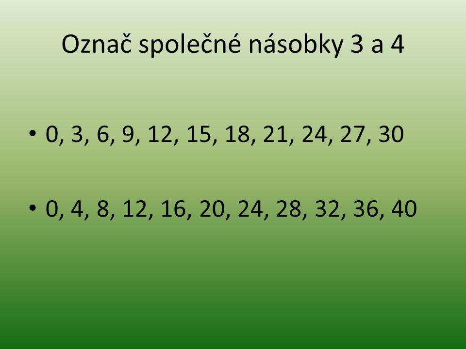 Označ společné násobky 3 a 4 0, 3, 6, 9, 12, 15, 18, 21, 24, 27, 30 0, 4, 8, 12, 16, 20, 24, 28, 32, 36, 40