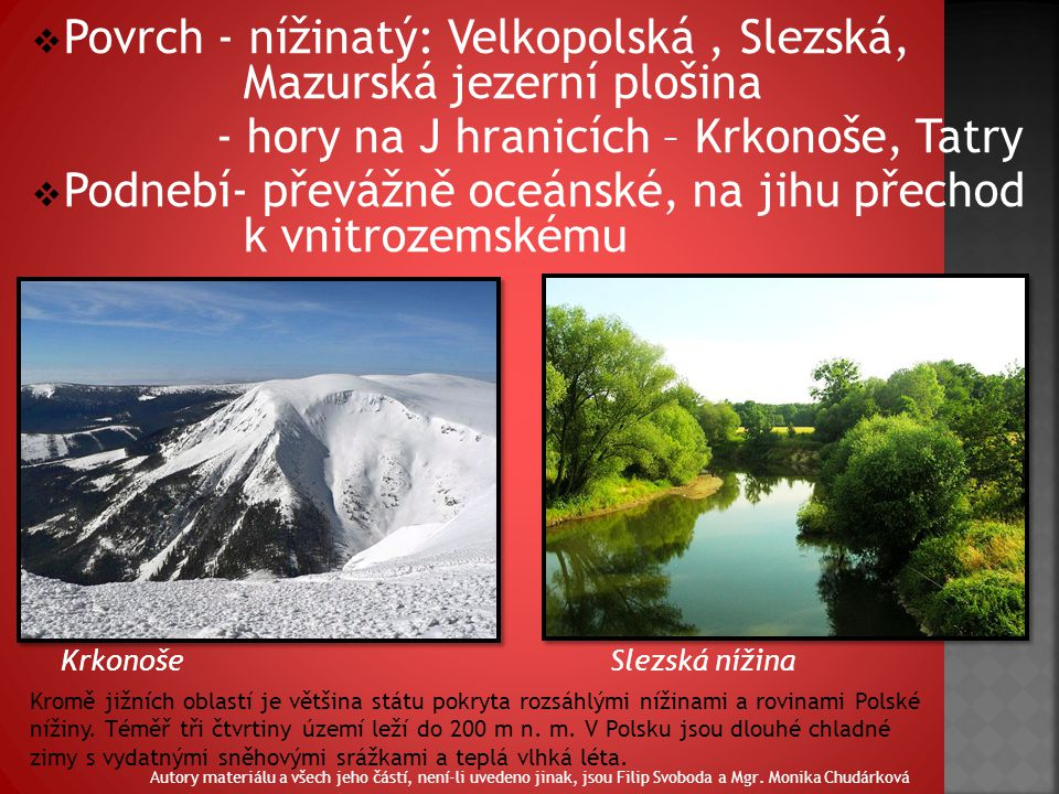 Povrch - nížinatý: Velkopolská, Slezská, Mazurská jezerní plošina - hory na J hranicích – Krkonoše, Tatry  Podnebí- převážně oceánské, na jihu přechod k vnitrozemskému Krkonoše Slezská nížina Kromě jižních oblastí je většina státu pokryta rozsáhlými nížinami a rovinami Polské nížiny.