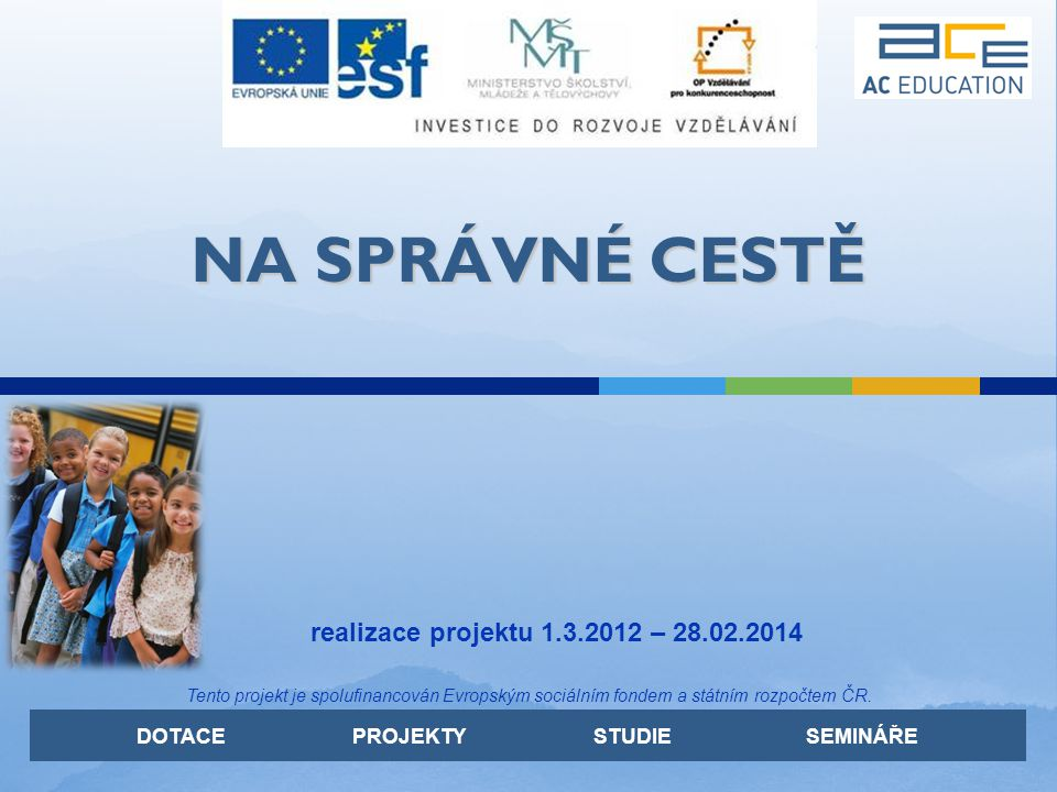DOTACE PROJEKTY STUDIE SEMINÁŘE NA SPRÁVNÉ CESTĚ realizace projektu 1.3.2012 – 28.02.2014 Tento projekt je spolufinancován Evropským sociálním fondem