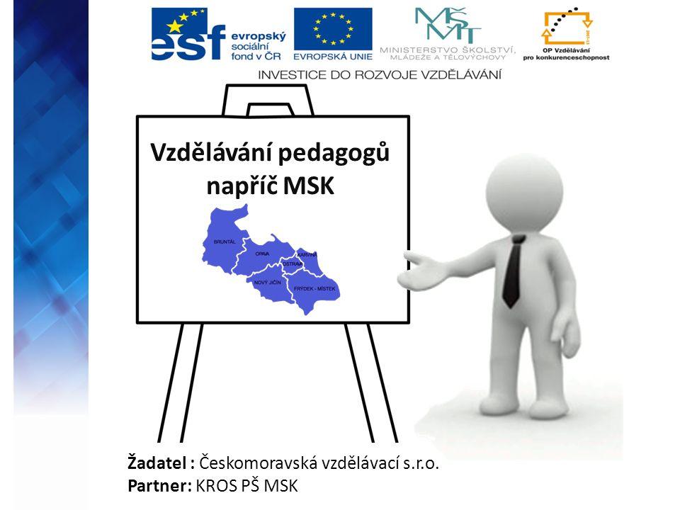 Vzdělávání pedagogů napříč MSK Žadatel : Českomoravská vzdělávací s.r.o. Partner: KROS PŠ MSK
