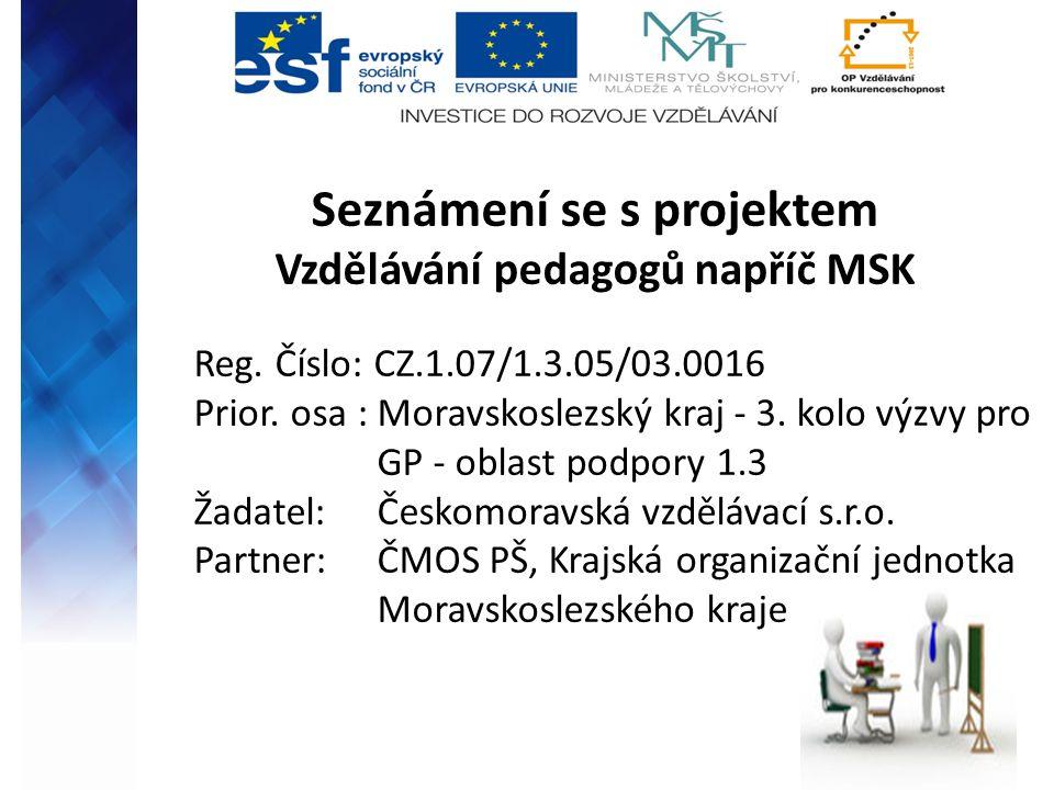 Seznámení se s projektem Vzdělávání pedagogů napříč MSK Reg. Číslo: CZ.1.07/1.3.05/03.0016 Prior. osa : Moravskoslezský kraj - 3. kolo výzvy pro GP -
