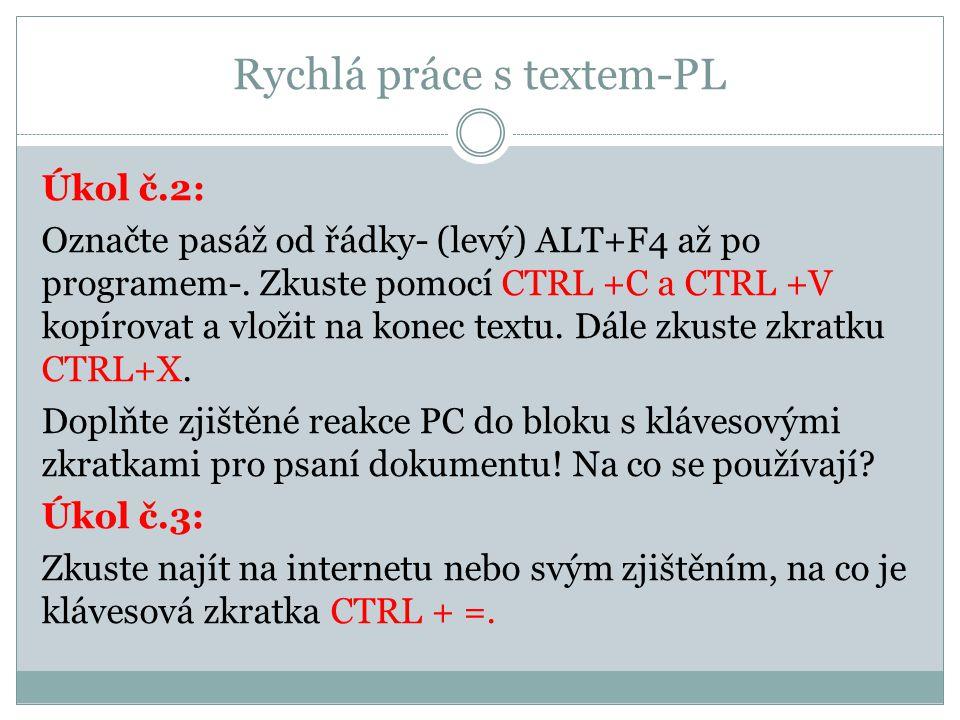Rychlá práce s textem-PL Úkol č.2: Označte pasáž od řádky- (levý) ALT+F4 až po programem-. Zkuste pomocí CTRL +C a CTRL +V kopírovat a vložit na konec