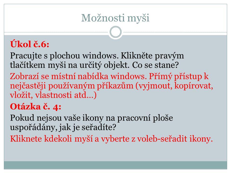 Možnosti myši Úkol č.6: Pracujte s plochou windows. Klikněte pravým tlačítkem myši na určitý objekt. Co se stane? Zobrazí se místní nabídka windows. P