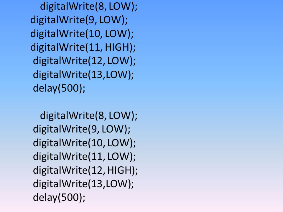 digitalWrite(8, LOW); digitalWrite(9, LOW); digitalWrite(10, LOW); digitalWrite(11, HIGH); digitalWrite(12, LOW); digitalWrite(13,LOW); delay(500); digitalWrite(8, LOW); digitalWrite(9, LOW); digitalWrite(10, LOW); digitalWrite(11, LOW); digitalWrite(12, HIGH); digitalWrite(13,LOW); delay(500);