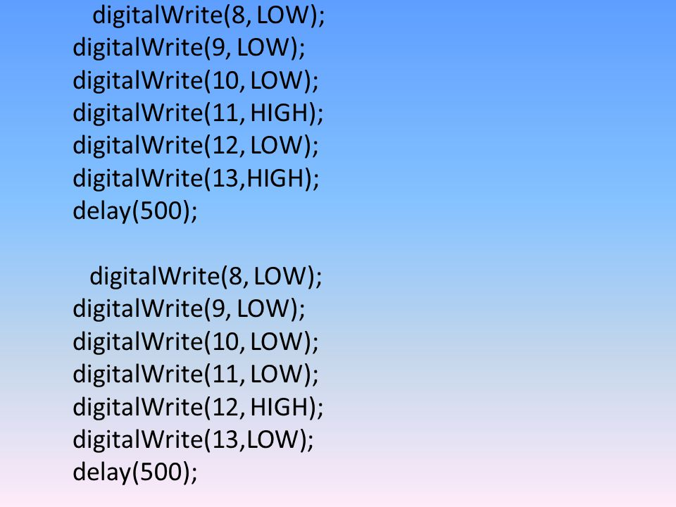 digitalWrite(8, LOW); digitalWrite(9, LOW); digitalWrite(10, LOW); digitalWrite(11, HIGH); digitalWrite(12, LOW); digitalWrite(13,HIGH); delay(500); digitalWrite(8, LOW); digitalWrite(9, LOW); digitalWrite(10, LOW); digitalWrite(11, LOW); digitalWrite(12, HIGH); digitalWrite(13,LOW); delay(500);