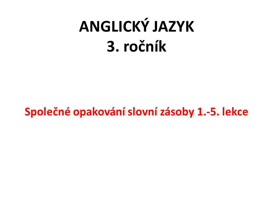 ANGLICKÝ JAZYK 3. ročník Společné opakování slovní zásoby 1.-5. lekce