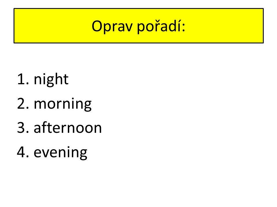 Oprav pořadí: 1. night 2. morning 3. afternoon 4. evening