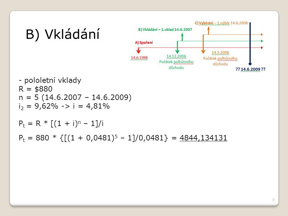 7 B) Vkládání - pololetní vklady R = $880 n = 5 (14.6.2007 – 14.6.2009) i 2 = 9,62% -> i = 4,81% P t = R * [(1 + i) n – 1]/i P t = 880 * {[(1 + 0,0481) 5 – 1]/0,0481} = 4844,134131