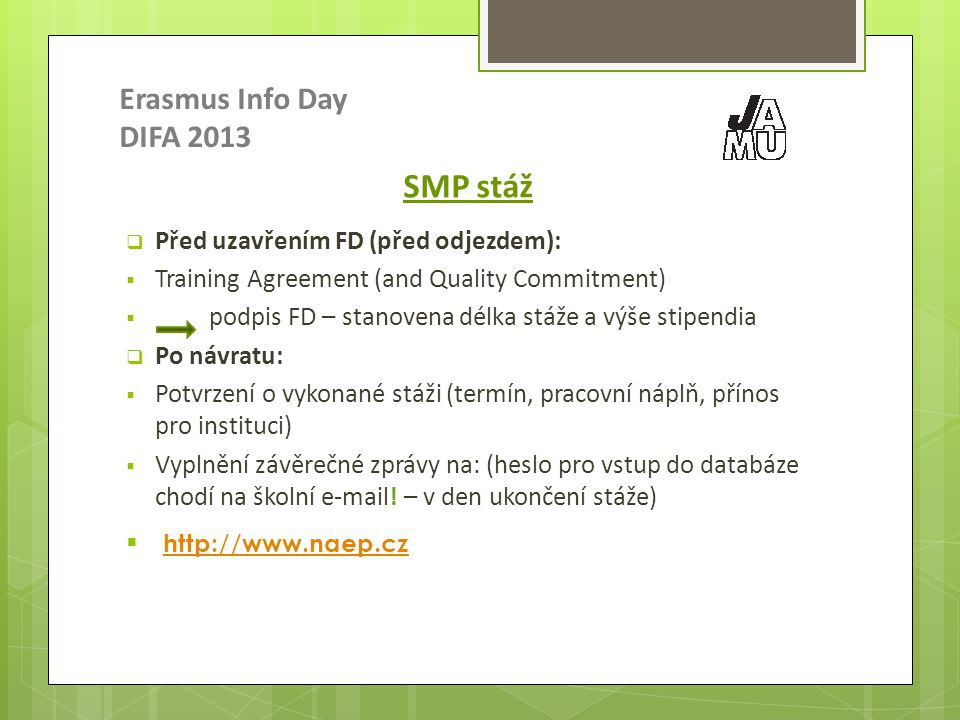 Erasmus Info Day DIFA 2013 SMP stáž  Před uzavřením FD (před odjezdem):  Training Agreement (and Quality Commitment)  podpis FD – stanovena délka stáže a výše stipendia  Po návratu:  Potvrzení o vykonané stáži (termín, pracovní náplň, přínos pro instituci)  Vyplnění závěrečné zprávy na: (heslo pro vstup do databáze chodí na školní e-mail.