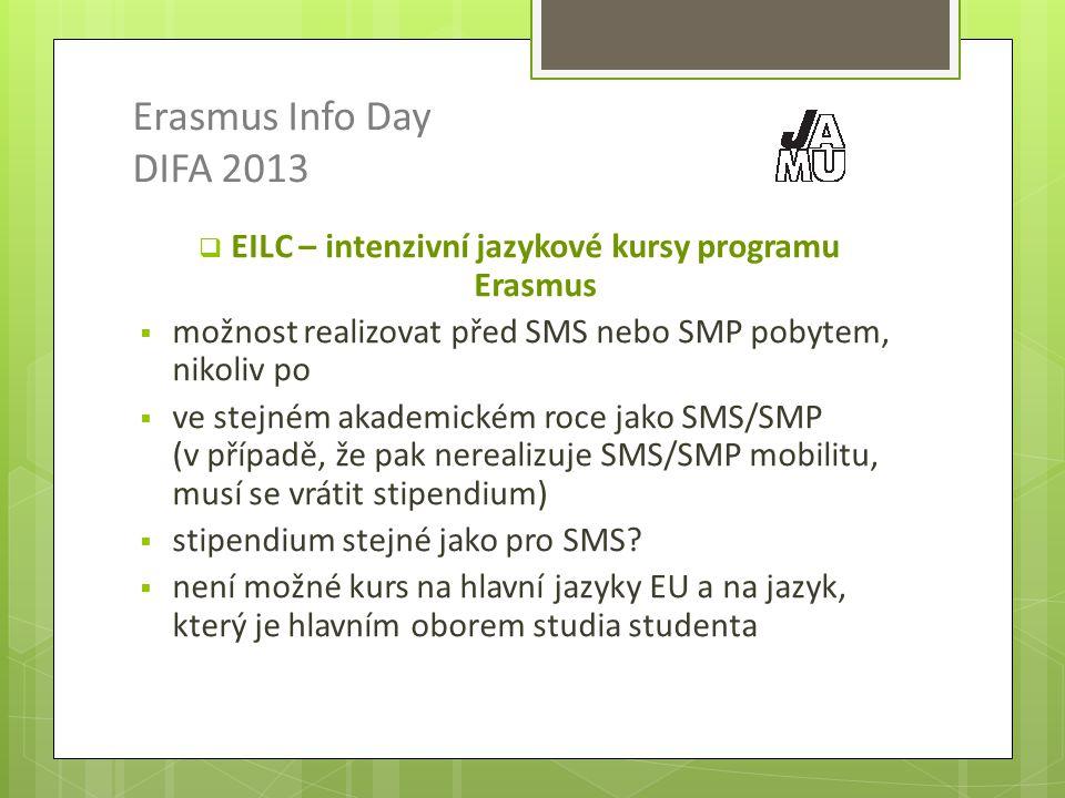 Erasmus Info Day DIFA 2013  EILC – intenzivní jazykové kursy programu Erasmus  možnost realizovat před SMS nebo SMP pobytem, nikoliv po  ve stejném akademickém roce jako SMS/SMP (v případě, že pak nerealizuje SMS/SMP mobilitu, musí se vrátit stipendium)  stipendium stejné jako pro SMS.