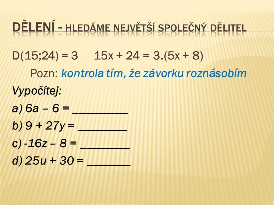 D(15;24) = 3 15x + 24 = 3.(5x + 8) Pozn: kontrola tím, že závorku roznásobím Vypočítej: a) 6a – 6 = _________ b) 9 + 27y = ________ c) -16z – 8 = ________ d) 25u + 30 = _______