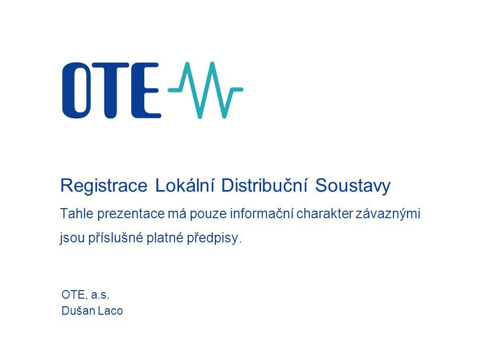 Registrace Lokální Distribuční Soustavy Tahle prezentace má pouze informační charakter závaznými jsou příslušné platné předpisy. OTE, a.s. Dušan Laco