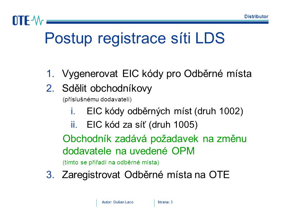 Distributor Autor: Dušan Laco Strana: 3 Postup registrace síti LDS 1.Vygenerovat EIC kódy pro Odběrné místa 2.Sdělit obchodníkovy (příslušnému dodavat