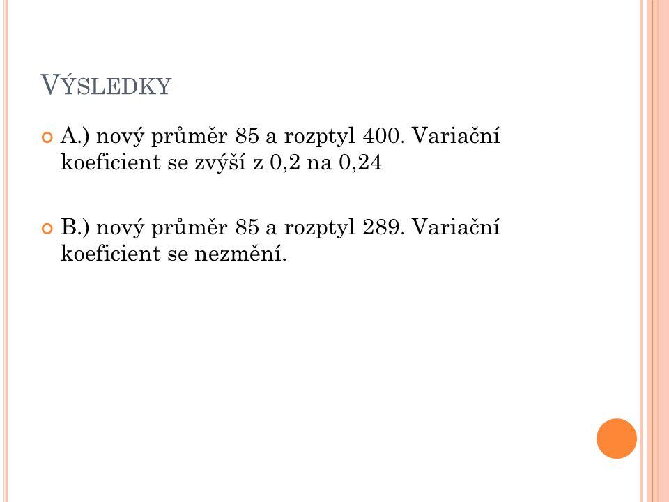 V ÝSLEDKY A.) nový průměr 85 a rozptyl 400. Variační koeficient se zvýší z 0,2 na 0,24 B.) nový průměr 85 a rozptyl 289. Variační koeficient se nezměn