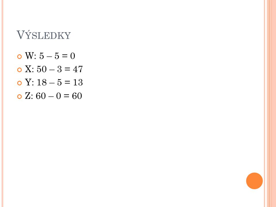 V ÝSLEDKY W: 5 – 5 = 0 X: 50 – 3 = 47 Y: 18 – 5 = 13 Z: 60 – 0 = 60