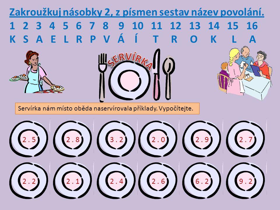Zakroužkuj násobky 2, z písmen sestav název povolání. 1 2 3 4 5 6 7 8 9 10 11 12 13 14 15 16 K S A E L R P V Á Í T R O K L A 2. 52. 8 2. 29. 2 2. 7 2.