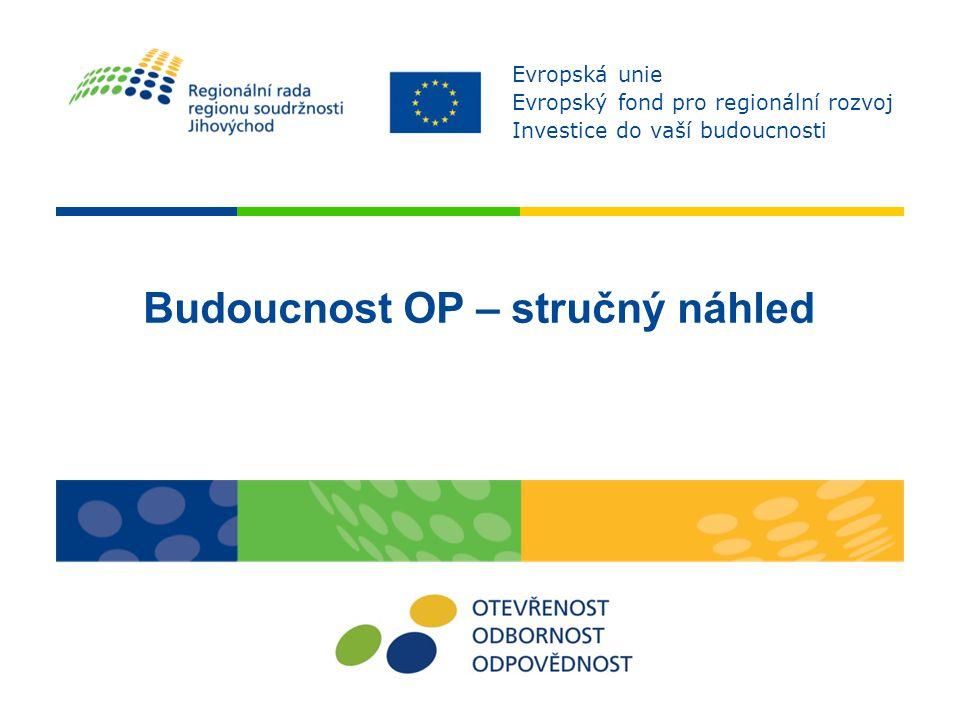 Budoucnost OP – stručný náhled Evropská unie Evropský fond pro regionální rozvoj Investice do vaší budoucnosti