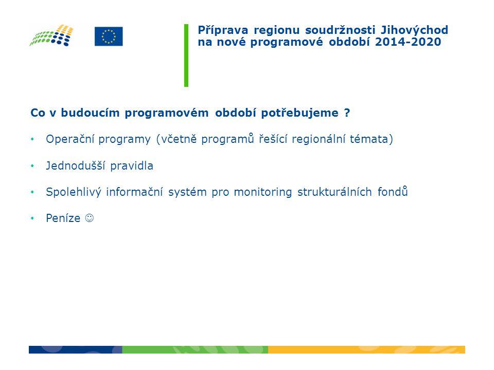 Příprava regionu soudržnosti Jihovýchod na nové programové období 2014-2020 Co v budoucím programovém období potřebujeme .