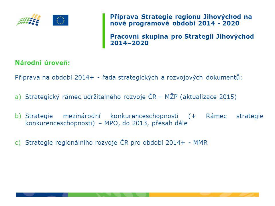 Příprava Strategie regionu Jihovýchod na nové programové období 2014 - 2020 Pracovní skupina pro Strategii Jihovýchod 2014–2020 Národní úroveň: Příprava na období 2014+ - řada strategických a rozvojových dokumentů: a)Strategický rámec udržitelného rozvoje ČR – MŽP (aktualizace 2015) b)Strategie mezinárodní konkurenceschopnosti (+ Rámec strategie konkurenceschopnosti) – MPO, do 2013, přesah dále c)Strategie regionálního rozvoje ČR pro období 2014+ - MMR
