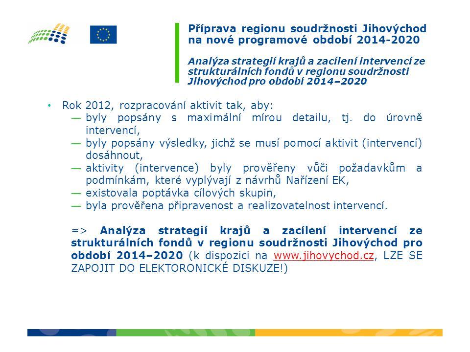 Příprava regionu soudržnosti Jihovýchod na nové programové období 2014-2020 Analýza strategií krajů a zacílení intervencí ze strukturálních fondů v regionu soudržnosti Jihovýchod pro období 2014–2020 Rok 2012, rozpracování aktivit tak, aby: ― byly popsány s maximální mírou detailu, tj.