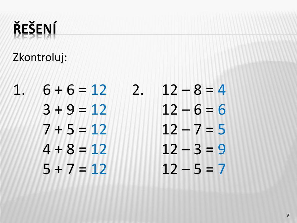 Zkontroluj: 1. 6 + 6 = 122.12 – 8 = 4 3 + 9 = 1212 – 6 = 6 7 + 5 = 12 12 – 7 = 5 4 + 8 = 12 12 – 3 = 9 5 + 7 = 12 12 – 5 = 7 9