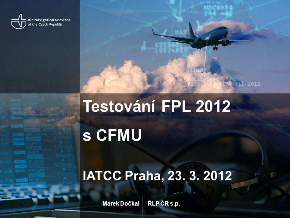 ŘLP ČR s.p. Testování FPL 2012 s CFMU IATCC Praha, 23. 3. 2012 Marek Dočkal