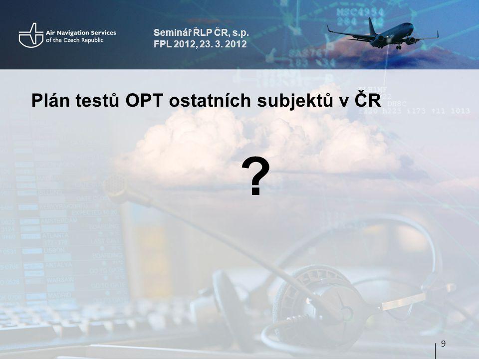 Seminář ŘLP ČR, s.p. FPL 2012, 23. 3. 2012 Plán testů OPT ostatních subjektů v ČR 9