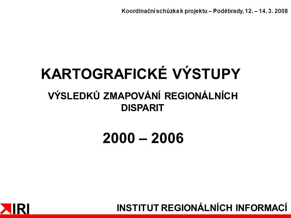 INSTITUT REGIONÁLNÍCH INFORMACÍ KARTOGRAFICKÉ VÝSTUPY VÝSLEDKŮ ZMAPOVÁNÍ REGIONÁLNÍCH DISPARIT 2000 – 2006 Koordinační schůzka k projektu – Poděbrady, 12.
