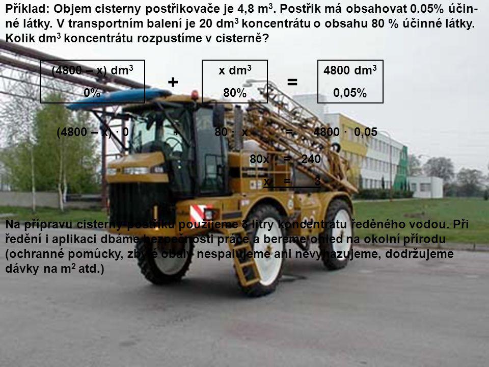 Příklad: Objem cisterny postřikovače je 4,8 m 3. Postřik má obsahovat 0.05% účin- né látky. V transportním balení je 20 dm 3 koncentrátu o obsahu 80 %