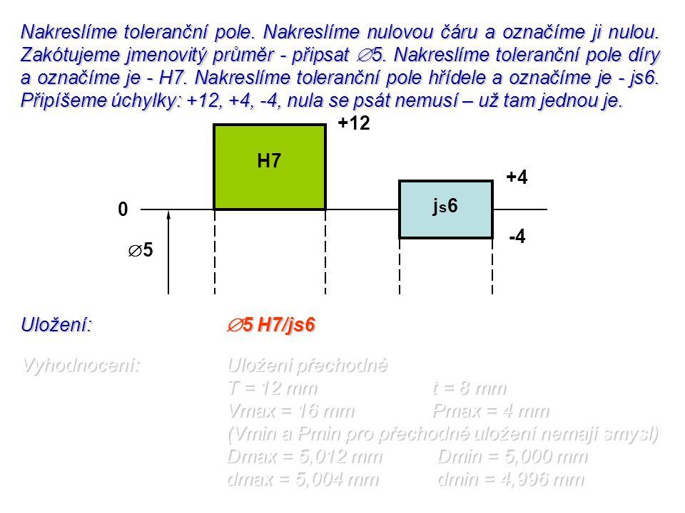 Uložení:  5 H7/js6 Vyhodnocení:Uložení přechodné T = 12 mmt = 8 mm Vmax = 16 mmPmax = 4 mm (Vmin a Pmin pro přechodné uložení nemají smysl) Dmax = 5,
