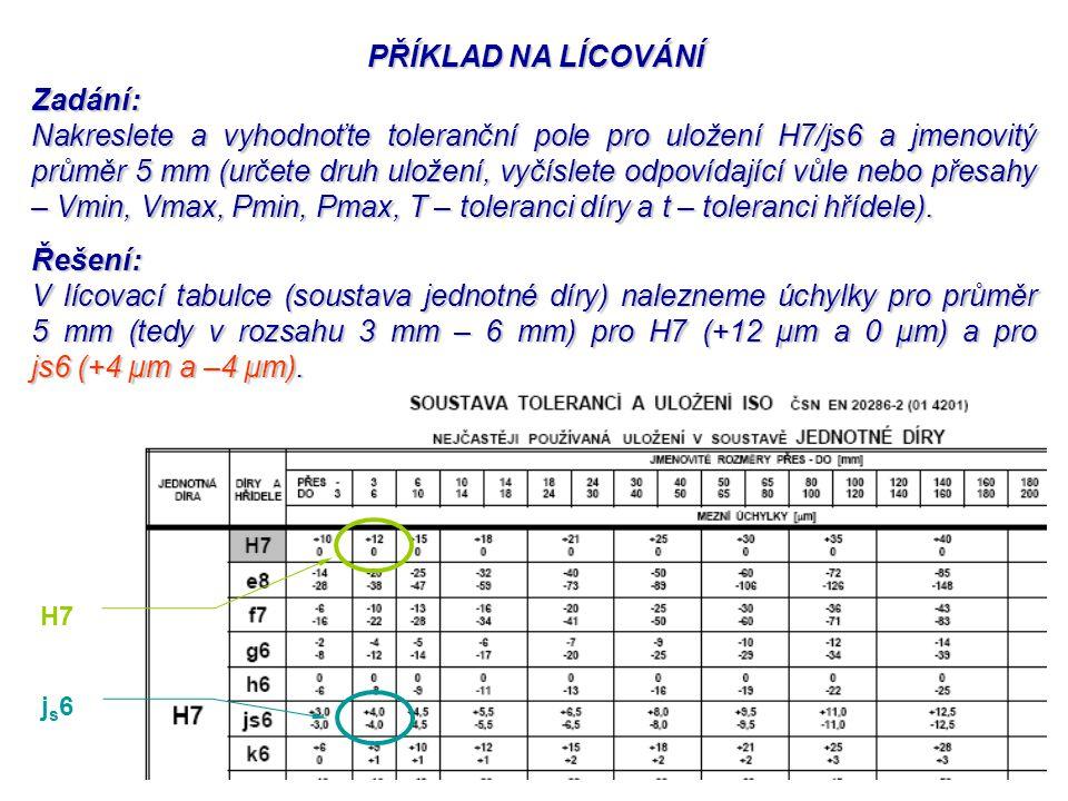 PŘÍKLAD NA LÍCOVÁNÍ Zadání: Nakreslete a vyhodnoťte toleranční pole pro uložení H7/js6 a jmenovitý průměr 5 mm (určete druh uložení, vyčíslete odpovíd