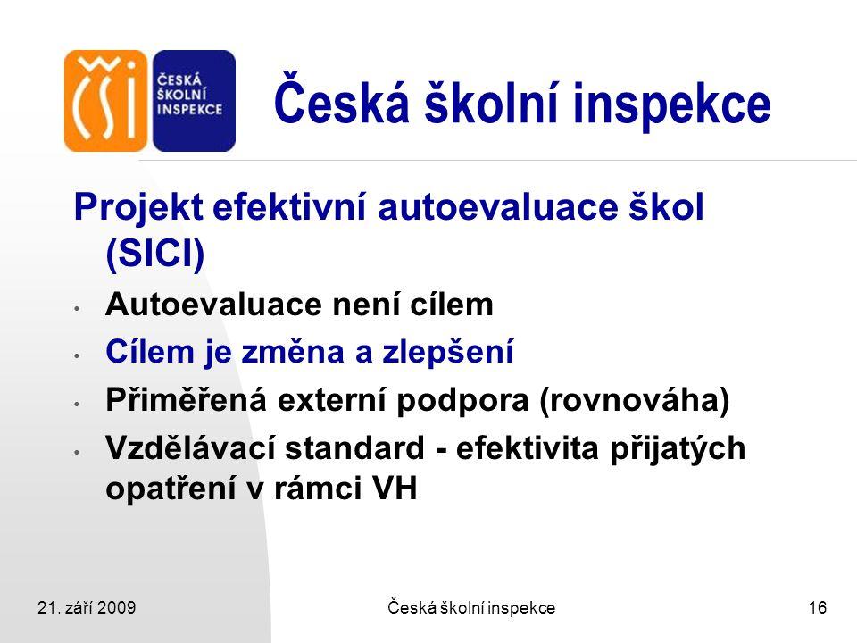 21. září 2009Česká školní inspekce16 Česká školní inspekce Projekt efektivní autoevaluace škol (SICI) Autoevaluace není cílem Cílem je změna a zlepšen