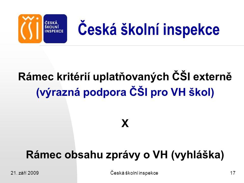 21. září 2009Česká školní inspekce17 Česká školní inspekce Rámec kritérií uplatňovaných ČŠI externě (výrazná podpora ČŠI pro VH škol) X Rámec obsahu z